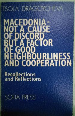 Macedonia-not a cause of discord but a factor of good neigt bourliness and cooperations: recollections and reflections / Македония, не причина за раздора, а фактор за добросъседство и сътрудничество: спомени и размисли , Tsola Dragoycheva