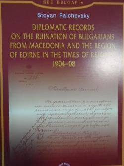 Diplomatic Records on the Ruination of Bulgarians from Macedonia and the Region of Edirne in the Times of Reforms 1904-1908, Stoyan Raichevsky